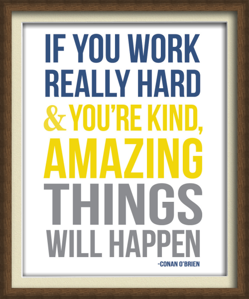 """If you work hard and are kind, amazing things will happen.""  - Conan O'Brien"