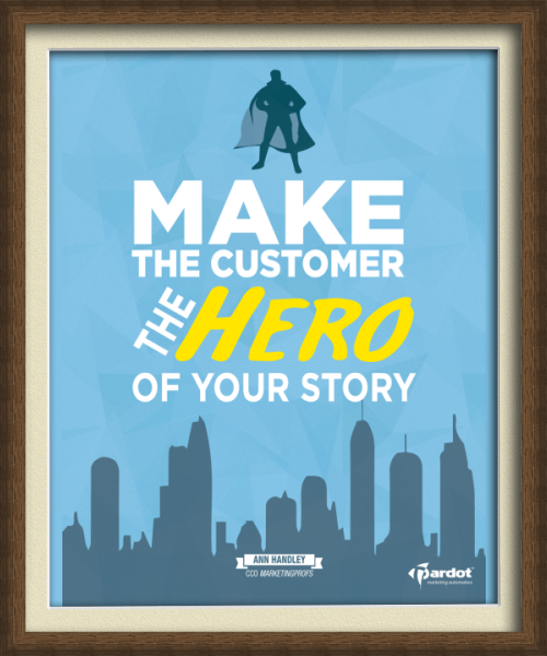 """Make the customer the hero of your story.""  - Ann Handley"