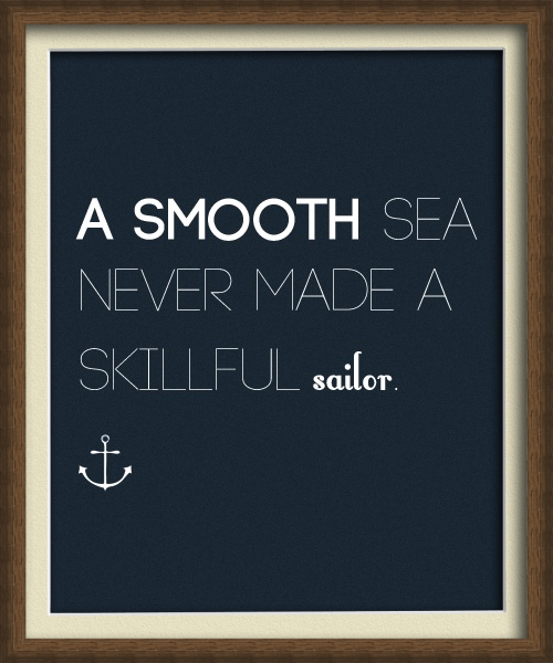"""A smooth sea never made a skillful sailor.""  - English Proverb"